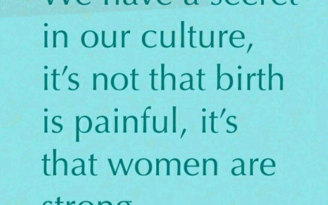 It's not that birth is painful, it's that women are strong